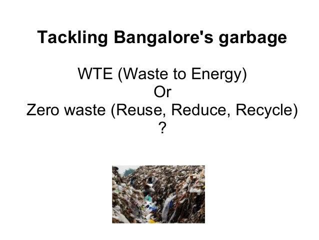 Tackling Bangalores garbage      WTE (Waste to Energy)                OrZero waste (Reuse, Reduce, Recycle)               ...