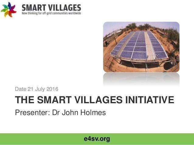 e4sv.org THE SMART VILLAGES INITIATIVE Date 21 July 2016 Presenter: Dr John Holmes