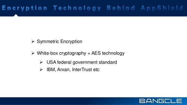  Symmetric Encryption  White-box cryptography + AES technology  USA federal government standard  IBM, Arxan, InterTrus...