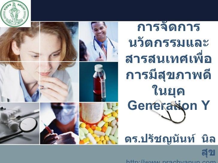 การจัดการนวัตกรรมและสารสนเทศเพื่อการมีสุขภาพดีในยุค  Generation Y ดร . ปรัชญนันท์  นิลสุข http://www.prachyanun.com [email...