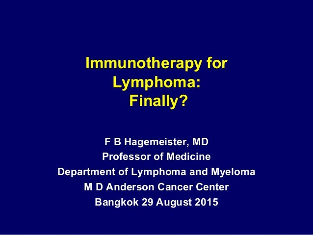 Immunotherapy for Lymphoma: Finally? F B Hagemeister, MD Professor of Medicine Department of Lymphoma and Myeloma M D Ande...