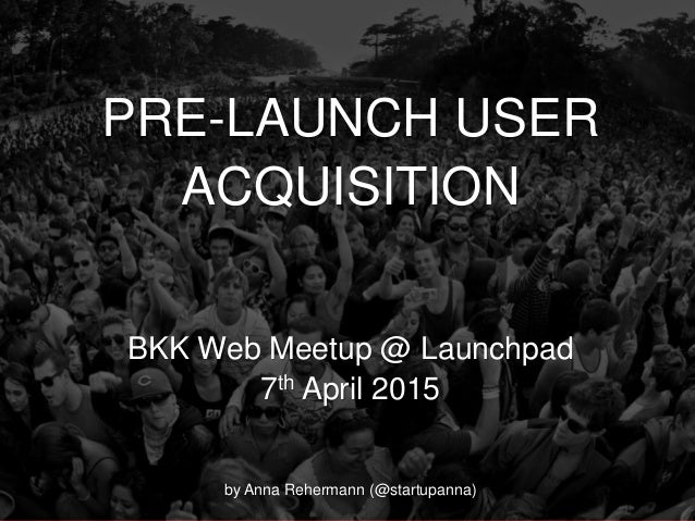 @Growthhackasia (Growth Hacking Asia) PRE-LAUNCH USER ACQUISITION BKK Web Meetup @ Launchpad 7th April 2015 by Anna Reherm...
