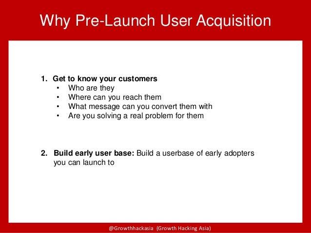 @Growthhackasia (Growth Hacking Asia) 1. Get to know your customers • Who are they • Where can you reach them • What messa...