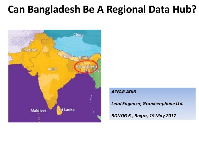 Can Bangladesh Be A Regional Data Hub? AZFAR ADIB Lead Engineer, Grameenphone Ltd. BDNOG 6 , Bogra, 19 May 2017