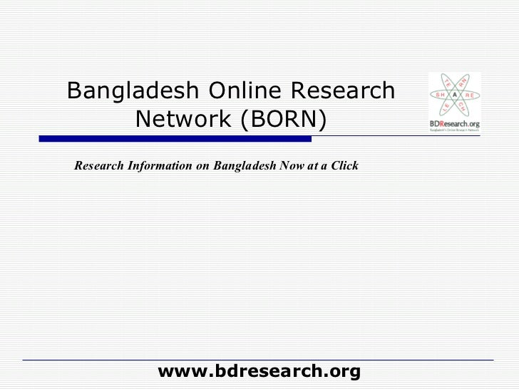 Bangladesh Online Research Network (BORN) www.bdresearch.org Research Information on Bangladesh Now at a Click