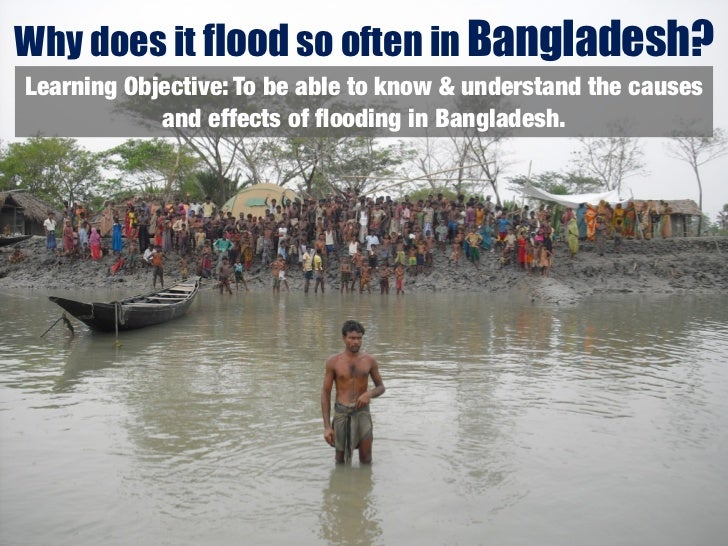 Why does it flood so often in Bangladesh?Learning Objective: To be able to know & understand the causes            and eff...