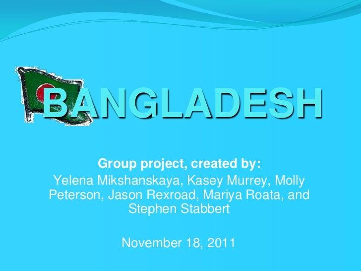 BANGLADESH        Group project, created by: Yelena Mikshanskaya, Kasey Murrey, MollyPeterson, Jason Rexroad, Mariya Roata...