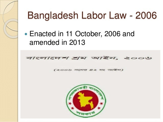 bangladesh labour act 2006 The bangladesh labour act 2006 was amended with the bangladesh labour ( amendment) bill, 2013 to improve worker rights,.