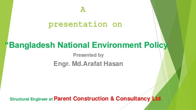 """""""Bangladesh National Environment Policy"""" Presented by Engr. Md.Arafat Hasan A presentation on Structural Engineer at Paren..."""