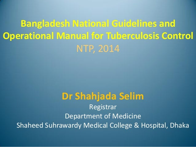 Bangladesh National Guidelines and Operational Manual for Tuberculosis Control NTP, 2014 Dr Shahjada Selim Registrar Depar...