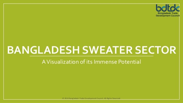 BANGLADESH SWEATER SECTOR AVisualization of its Immense Potential www.bdtdc.com © 2016 Bangladesh Trade Development Counci...