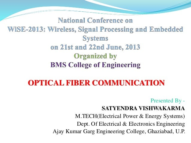 OPTICAL FIBER COMMUNICATION Presented By - SATYENDRA VISHWAKARMA M.TECH(Electrical Power & Energy Systems) Dept. Of Electr...
