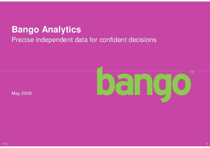 Bango Analytics        Precise independent data for confident decisions            May 2008     V4.0                      ...
