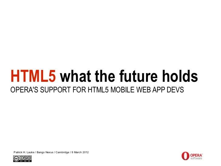 HTML5 what the future holdsOPERAS SUPPORT FOR HTML5 MOBILE WEB APP DEVSPatrick H. Lauke / Bango Nexus / Cambridge / 8 Marc...