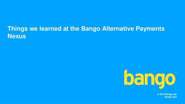© 2016 Bango plc bango.com Things we learned at the Bango Alternative Payments Nexus