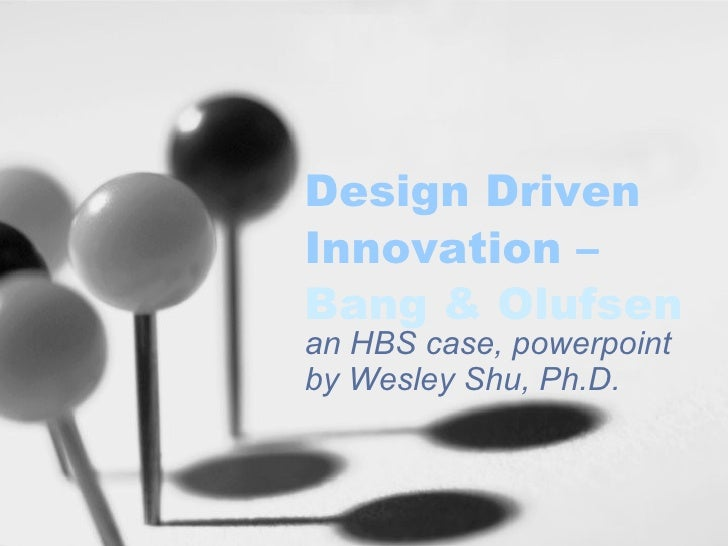 Design Driven Innovation –  Bang &  Olufsen an HBS case, powerpoint by Wesley Shu, Ph.D.