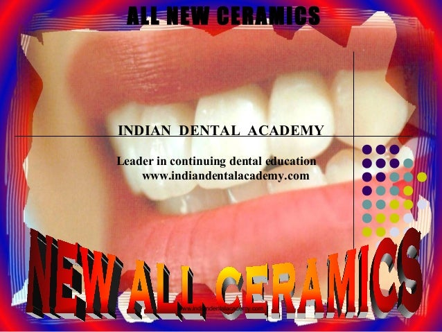 ALL NEW CERAMICS INDIAN DENTAL ACADEMY Leader in continuing dental education www.indiandentalacademy.com www.indiandentala...