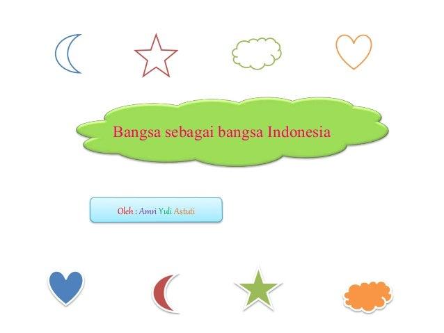Oleh : Amri Yuli Astuti Bangsa sebagai bangsa Indonesia