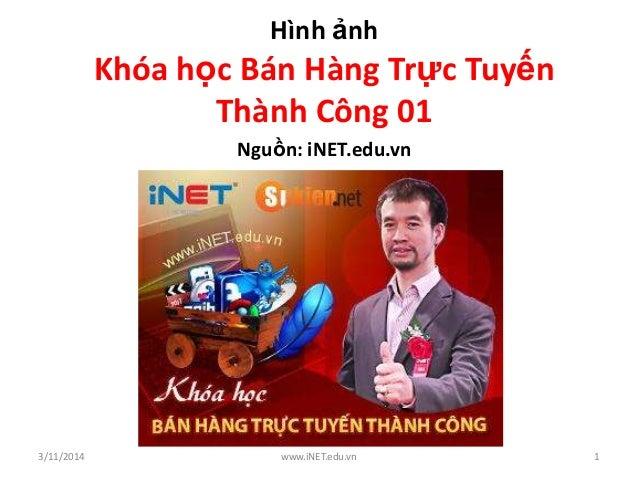 Hình ảnh Khóa học Bán Hàng Trực Tuyến Thành Công 01 Nguồn: iNET.edu.vn 3/11/2014 www.iNET.edu.vn 1