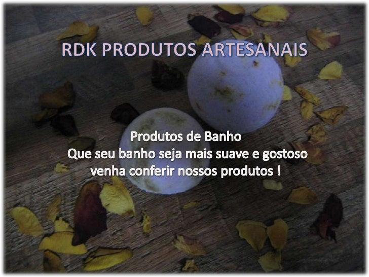 RDK PRODUTOS ARTESANAIS<br />Produtos de Banho<br /> Que seu banho seja mais suave e gostoso venha conferir nossos produto...