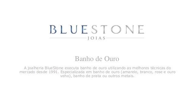 Banho de Ouro A joalheria BlueStone executa banho de ouro utilizando as melhores técnicas do mercado desde 1991. Especiali...