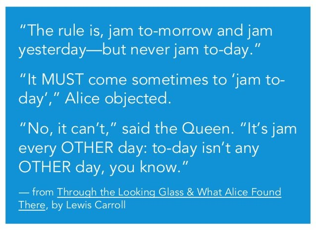 """""""The rule is, jam to-morrow and jam yesterday—but never jam to-day."""" """"It MUST come sometimes to 'jam to- day',"""" Alice obje..."""