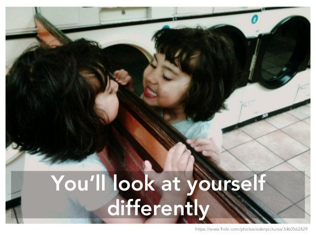 You'll look at yourself differently https://www.flickr.com/photos/edenpictures/3460562429
