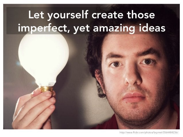 Let yourself create those imperfect, yet amazing ideas http://www.flickr.com/photos/bcymet/3564484236/