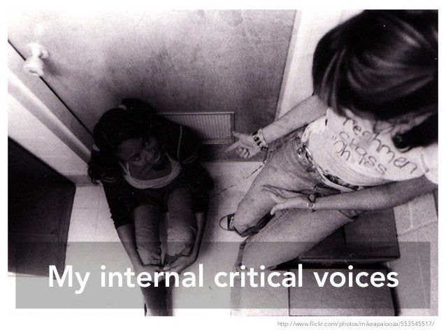 My internal critical voices http://www.flickr.com/photos/mikeapalooza/553545517/