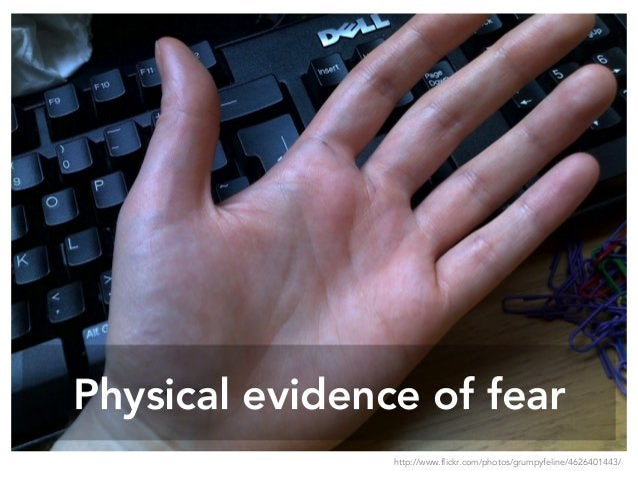 Physical evidence of fear http://www.flickr.com/photos/grumpyfeline/4626401443/