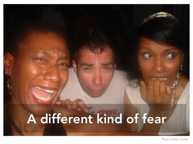 A different kind of fear Photo: Denise Jacobs