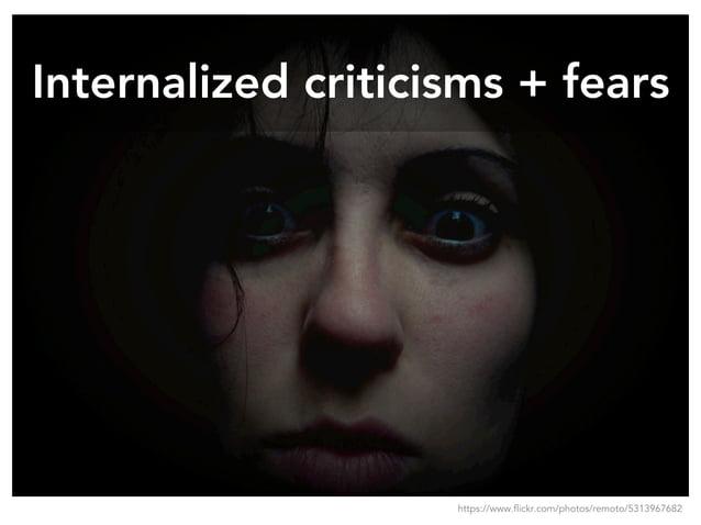 Internalized criticisms + fears https://www.flickr.com/photos/remoto/5313967682