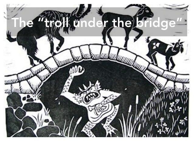 "The ""troll under the bridge"""