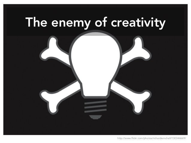 The enemy of creativity http://www.flickr.com/photos/richardwinchell/130344669/