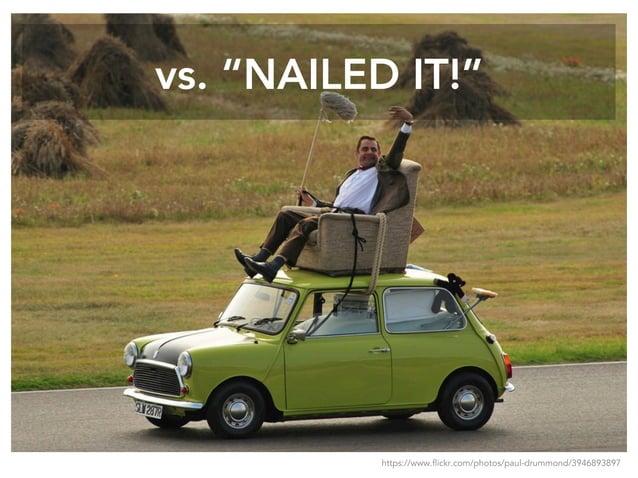 "vs. ""NAILED IT!"" https://www.flickr.com/photos/paul-drummond/3946893897"