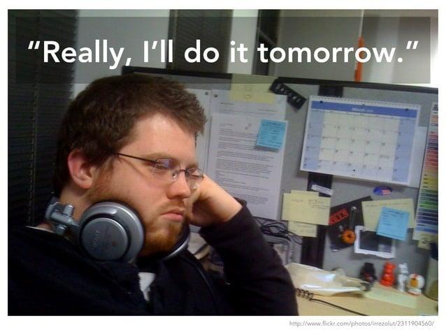 """""""Really, I'll do it tomorrow."""" http://www.flickr.com/photos/irrezolut/2311904560/"""