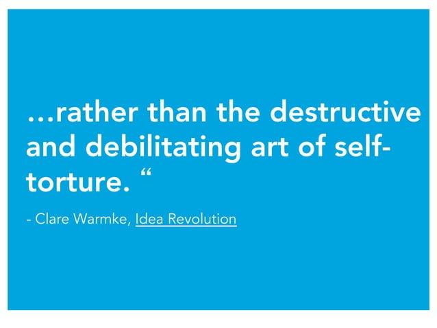 "…rather than the destructive and debilitating art of self- torture. "" - Clare Warmke, Idea Revolution"