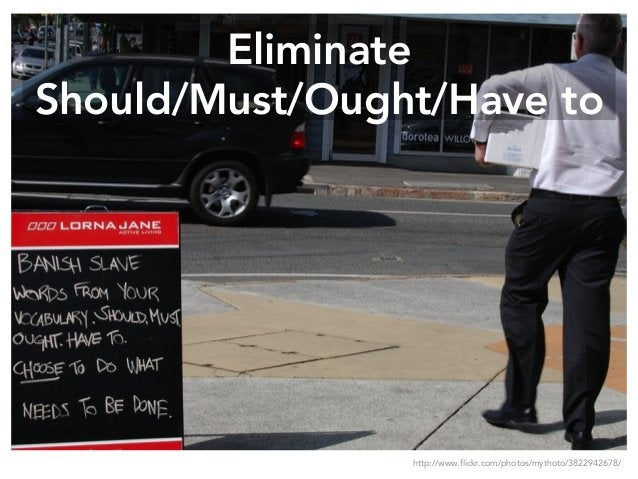 Eliminate Should/Must/Ought/Have to http://www.flickr.com/photos/mythoto/3822942678/