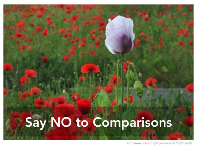 Say NO to Comparisons http://www.flickr.com/photos/suvodeb/2559017400/