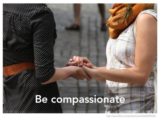 Be compassionate http://www.flickr.com/photos/wrote/2646295354/