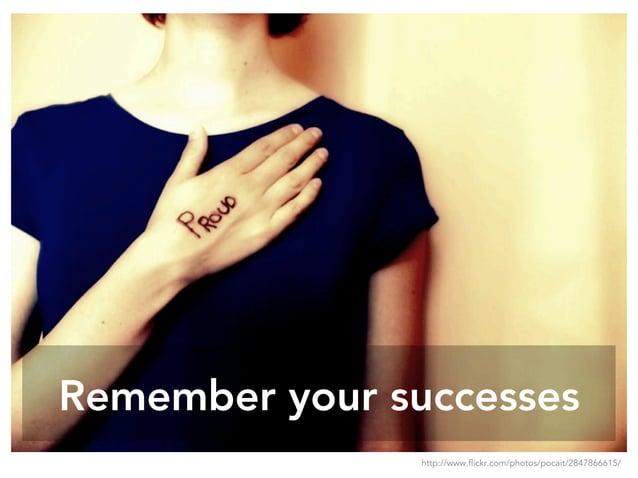 Remember your successes http://www.flickr.com/photos/pocait/2847866615/