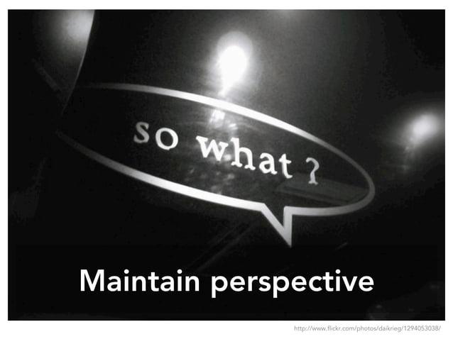 Maintain perspective http://www.flickr.com/photos/daikrieg/1294053038/