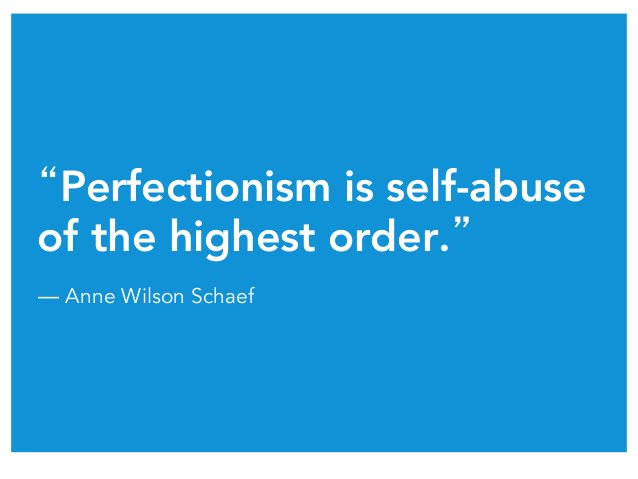 """""""Perfectionism is self-abuse of the highest order."""" ― Anne Wilson Schaef"""