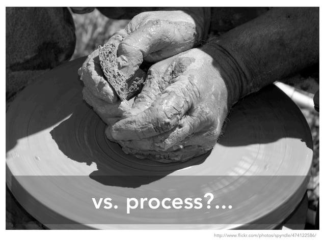 vs. process?... http://www.flickr.com/photos/spyndle/474122586/
