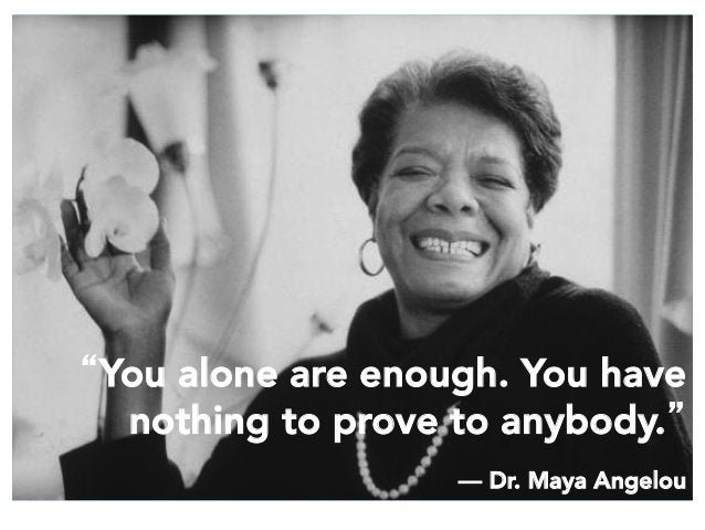 """""""You alone are enough. You have nothing to prove to anybody.""""  ― Dr. Maya Angelou"""