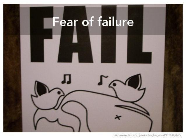 Fear of failure http://www.flickr.com/photos/laughingsquid/2717325940/
