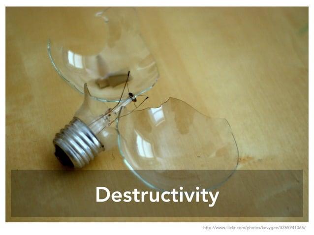 Destructivity http://www.flickr.com/photos/kevygee/3265941065/