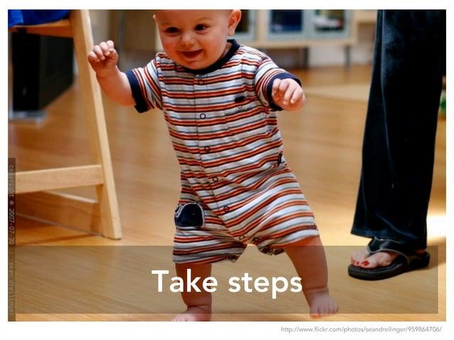 Take steps http://www.flickr.com/photos/seandreilinger/959864706/