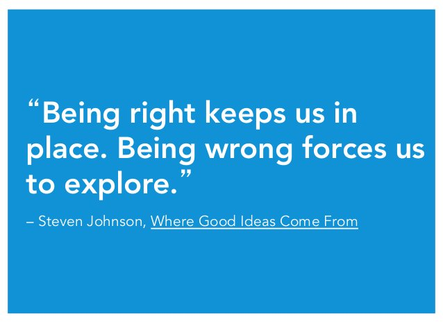 """""""Being right keeps us in place. Being wrong forces us to explore.""""  – Steven Johnson, Where Good Ideas Come From"""