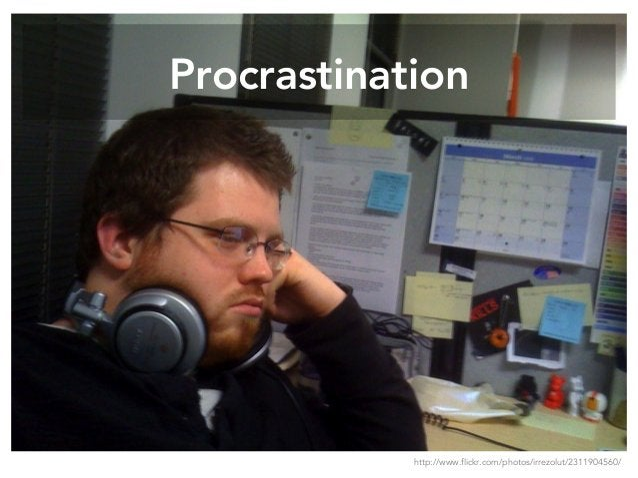 Procrastination http://www.flickr.com/photos/irrezolut/2311904560/